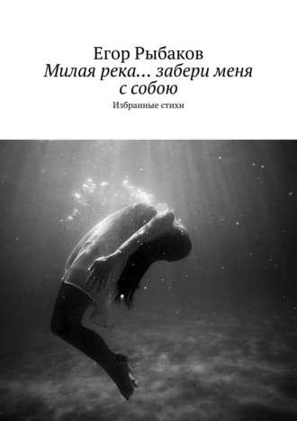 Егор Рыбаков, Милая река… забери меня с собою. Избранные стихи