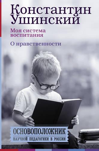 Константин Ушинский, В. Гусакова, Моя система воспитания. О нравственности (сборник)