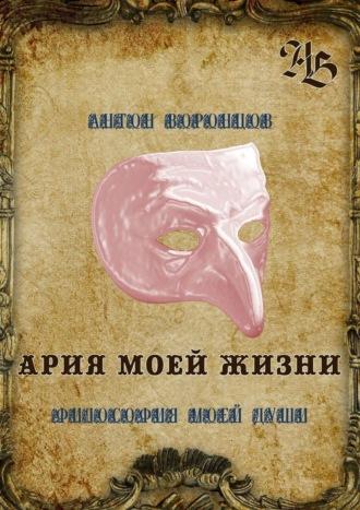 Антон Воронцов, Ария моей жизни. Философия моей души. Часть первая