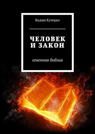 Вадим Кучерко, Человек и закон. Огненная библия