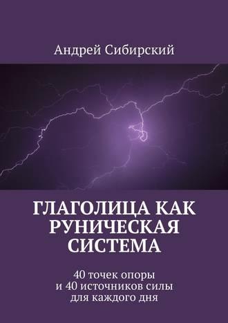 Андрей Сибирский, Глаголица как руническая система. 40 точек опоры и 40 источников силы для каждого дня