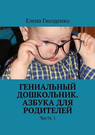 Елена Гвозденко, Гениальный дошкольник. Азбука для родителей. Часть 1