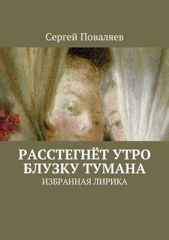 Сергей Поваляев, Расстегнёт утро блузку тумана. Избранная лирика