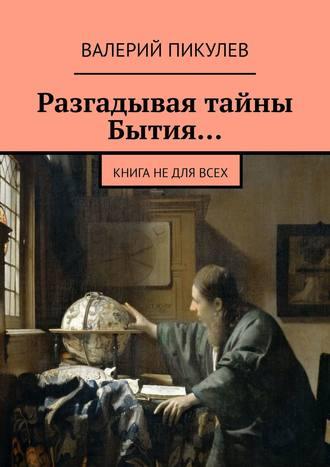 Валерий Пикулев, Разгадывая тайны Бытия… Книга не для всех
