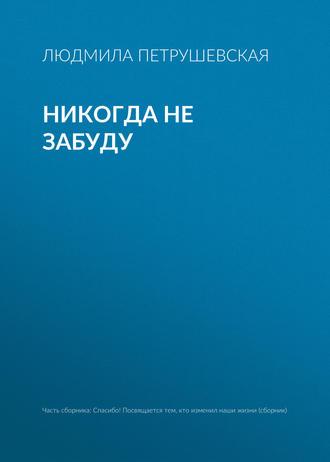 Людмила Петрушевская, Никогда не забуду