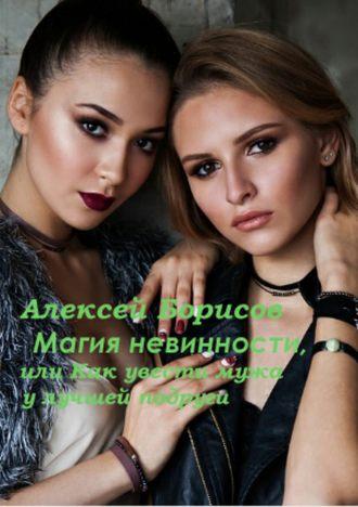 Алексей Борисов, Магия невинности, или Как увести у лучшей подруги мужа-миллионера