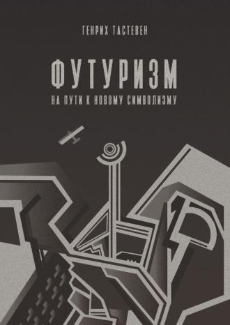 Генрих Тастевен, Футуризм. На пути к новому символизму