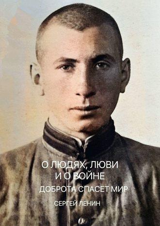 Сергей Ленин, Олюдях, любви и о войне. Доброта спасётмир