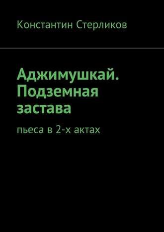 Константин Стерликов, Аджимушкай. Подземная застава. Пьеса в2-х актах