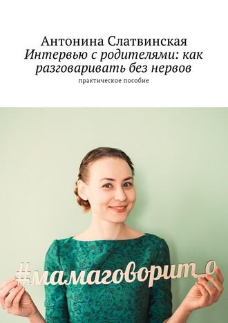 Антонина Слатвинская, Интервью с родителями: как разговаривать без нервов. Практическое пособие