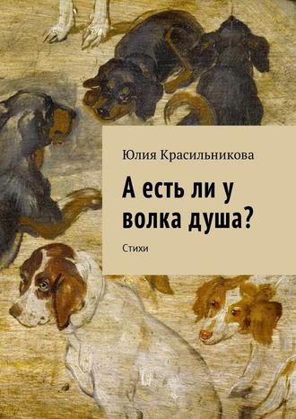 Юлия Красильникова, А есть ли у волка душа? Стихи