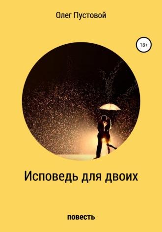 Олег Пустовой, Исповедь для двоих