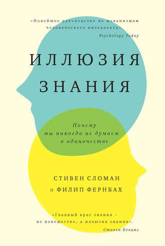 Филип Фернбах, Стивен Сломан, Иллюзия знания. Почему мы никогда не думаем в одиночестве