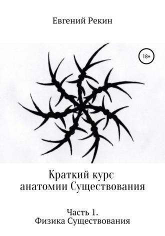 Евгений Рекин, Краткий курс анатомии Существования. Часть 1. Физика Существования