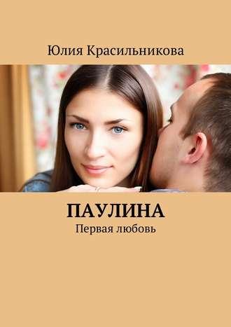Юлия Красильникова, Паулина. Первая любовь