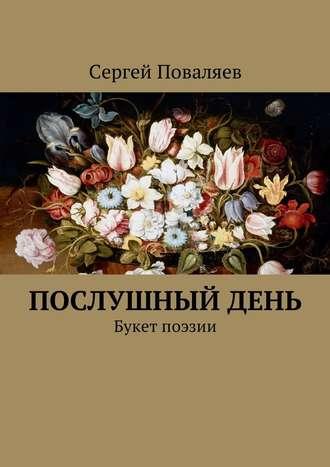Сергей Поваляев, Послушный день. Букет поэзии