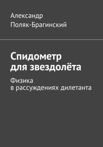 Александр Поляк-Брагинский, Спидометр длязвездолёта. Физика врассужденияхдилетанта