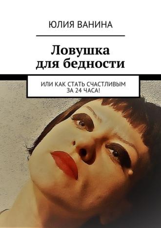Юлия Ванина, Ловушка для бедности. Или как стать счастливым за24часа!