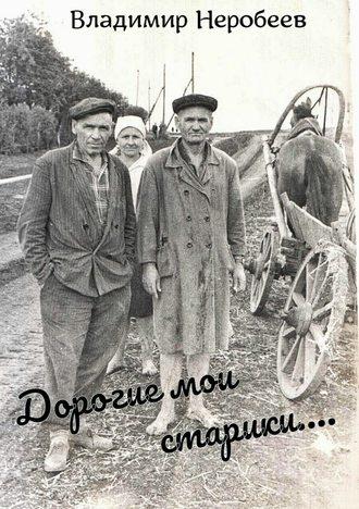 Владимир Неробеев, Дорогие мои старики…
