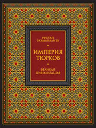 Рустан Рахманалиев, Империя тюрков. Великая цивилизация