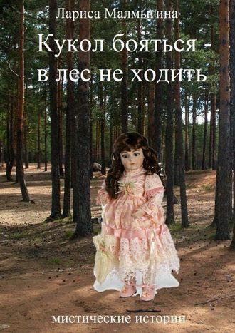 Лариса Малмыгина, Кукол бояться – в лес неходить. Мистические истории