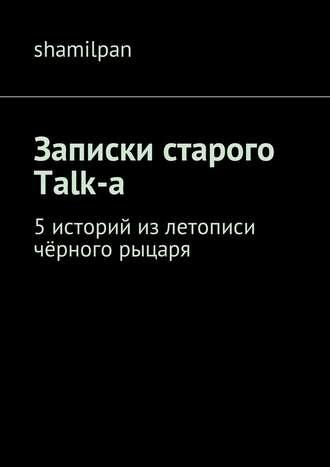 Shamilpan, Записки старого Talk-a. 5историй излетописи чёрного рыцаря