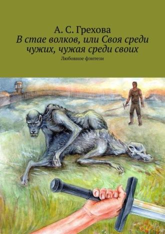 А. Грехова, Встае волков, или Своя среди чужих, чужая среди своих. Любовное фэнтези
