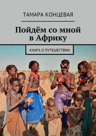 Тамара Концевая, Пойдём со мной вАфрику. Книга опутешествии