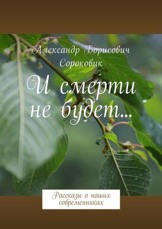 Александр Сороковик, И смерти не будет… Рассказы онаших современниках