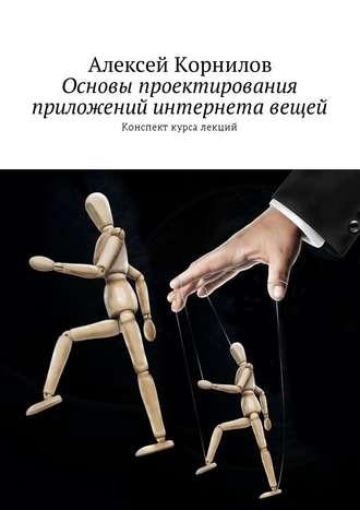 Алексей Корнилов, Основы проектирования приложений интернета вещей. Конспект курса лекций