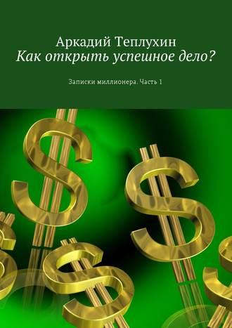 Аркадий Теплухин, Как открыть успешное дело? Записки миллионера. Часть 1