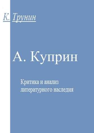 Константин Трунин, А. Куприн. Критика и анализ литературного наследия