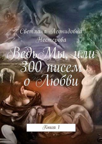 Светлана Нестерова, ВедьМы, или 300писем оЛюбви. Книга1