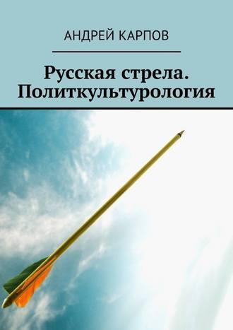 Андрей Карпов, Русская стрела. Политкультурология