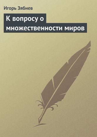 Игорь Зябнев, К вопросу о множественности миров