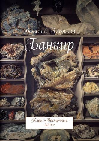 Василий Лягоскин, Банкир. Клан «Восточный банк»