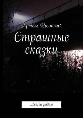 Артём Урянский, Страшные сказки. …всегда рядом