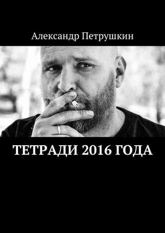 Александр Петрушкин, Тетради 2016 года