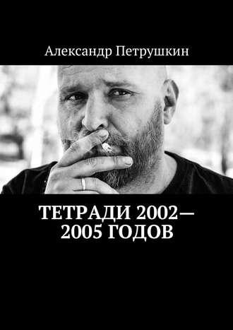 Александр Петрушкин, Тетради 2002—2005годов