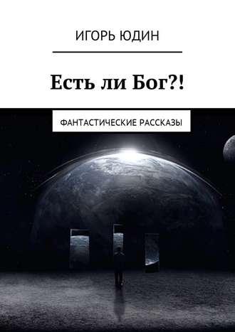 Игорь Юдин, Есть ли Бог?! Фантастические рассказы
