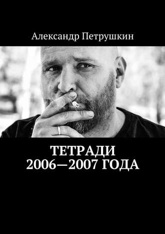 Александр Петрушкин, Тетради 2006—2007года