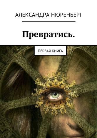 Александра Нюренберг, Превратись. Первая книга