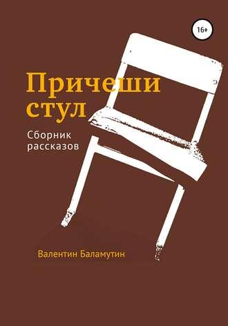 Валентин Баламутин, Причеши стул