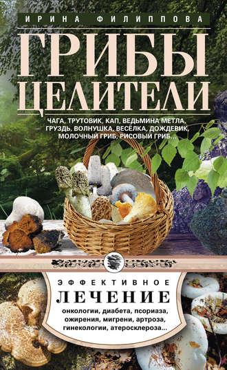Ирина Филиппова, Грибы-целители. Чага, трутовик, кап, ведьмина метла, груздь, волнушка, веселка, дождевик, молочный гриб, рисовый гриб…