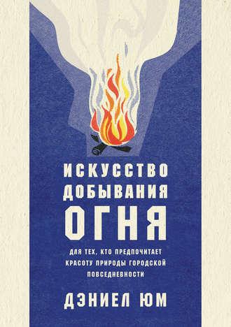Дэниел Юм, Искусство добывания огня. Для тех, кто предпочитает красоту природы городской повседневности