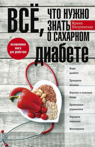 Ирина Пигулевская, Всё, что нужно знать о сахарном диабете. Незаменимая книга для диабетика