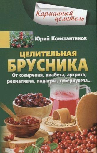 Юрий Константинов, Целительная брусника. От ожирения, диабета, артрита, ревматизма, подагры, туберкулеза…