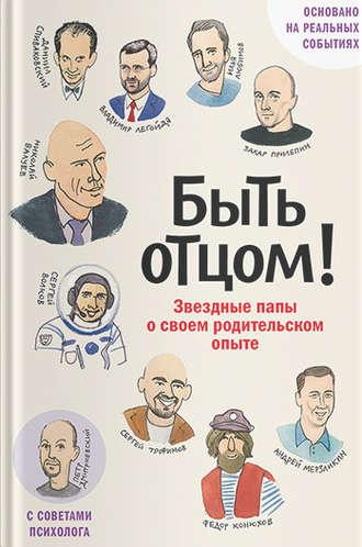 Захар Прилепин, Федор Конюхов, Быть отцом! Звездные папы о своем родительском опыте