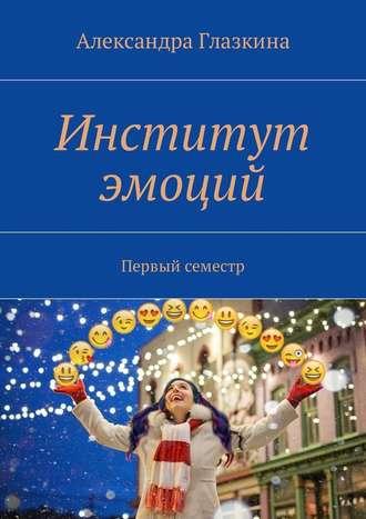 Александра Глазкина, Институт эмоций. Первый семестр