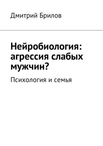 Дмитрий Брилов, Нейробиология: агрессия слабых мужчин? Психология исемья
